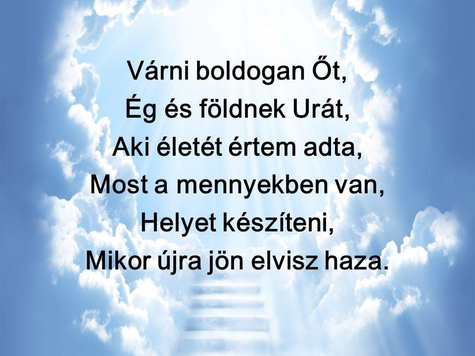 Várni boldogan Őt, Ég és földnek Urát, Aki életét értem adta, Most a mennyekben van, Helyet készíteni, Mikor újra jön elvisz haza.