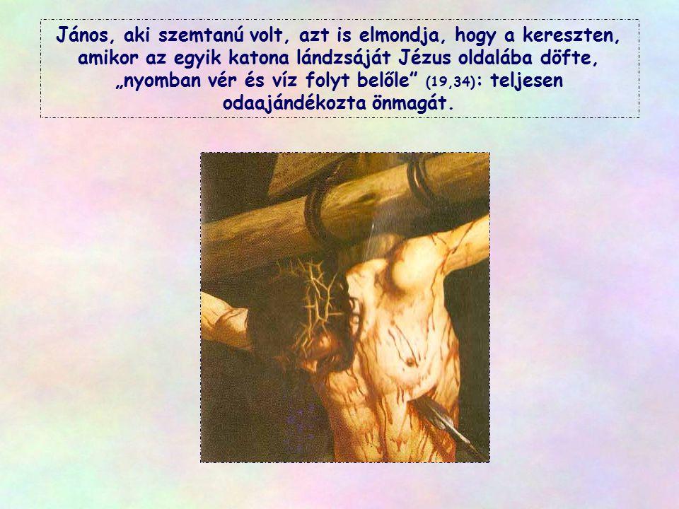 """János, aki szemtanú volt, azt is elmondja, hogy a kereszten, amikor az egyik katona lándzsáját Jézus oldalába döfte, """"nyomban vér és víz folyt belőle (19,34): teljesen odaajándékozta önmagát."""