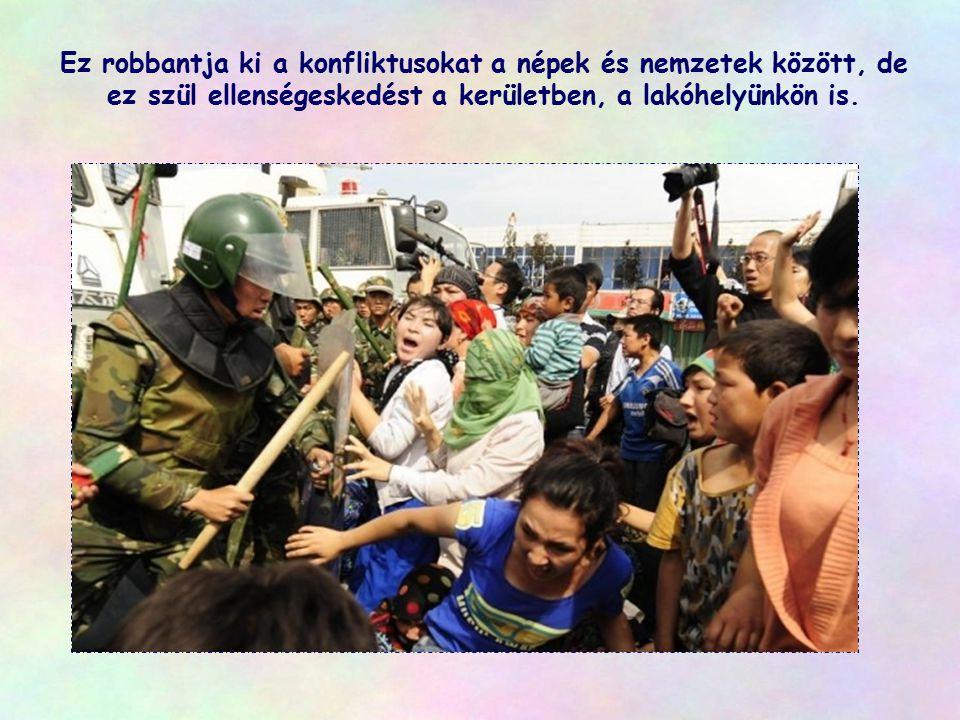 Ez robbantja ki a konfliktusokat a népek és nemzetek között, de ez szül ellenségeskedést a kerületben, a lakóhelyünkön is.