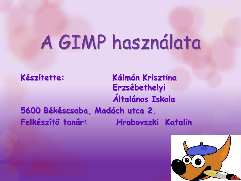 A GIMP használata Készítette: Kálmán Krisztina Erzsébethelyi