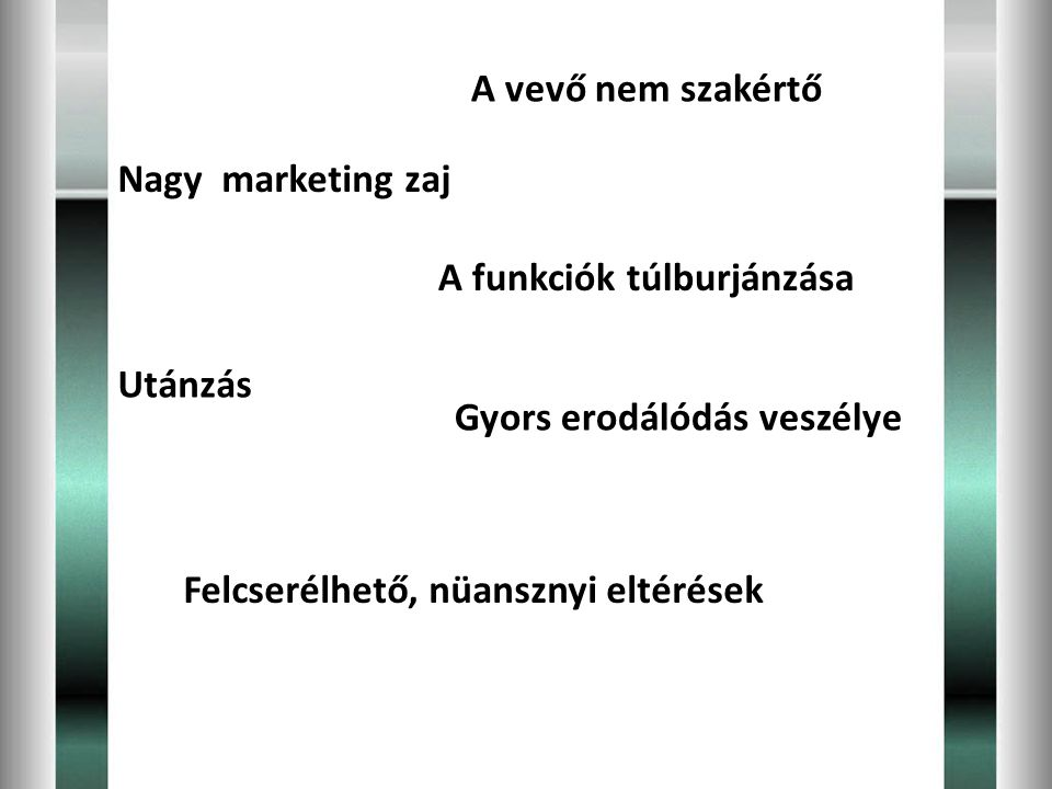 A vevő nem szakértő Nagy marketing zaj. A funkciók túlburjánzása. Utánzás. Gyors erodálódás veszélye.