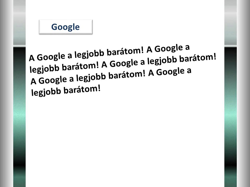 Google A Google a legjobb barátom. A Google a legjobb barátom.