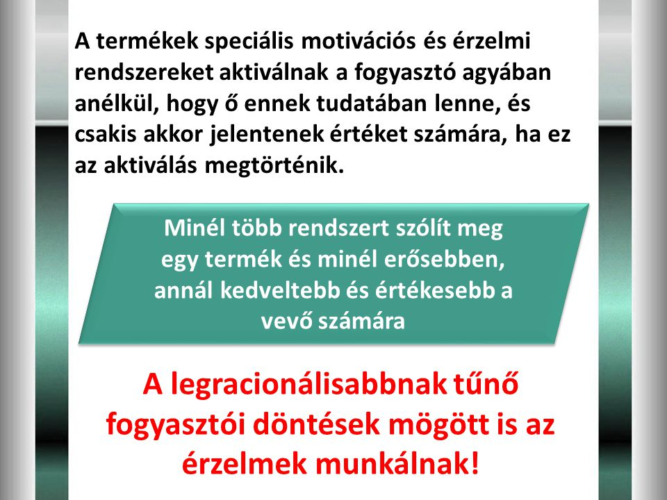 A termékek speciális motivációs és érzelmi rendszereket aktiválnak a fogyasztó agyában anélkül, hogy ő ennek tudatában lenne, és csakis akkor jelentenek értéket számára, ha ez az aktiválás megtörténik.