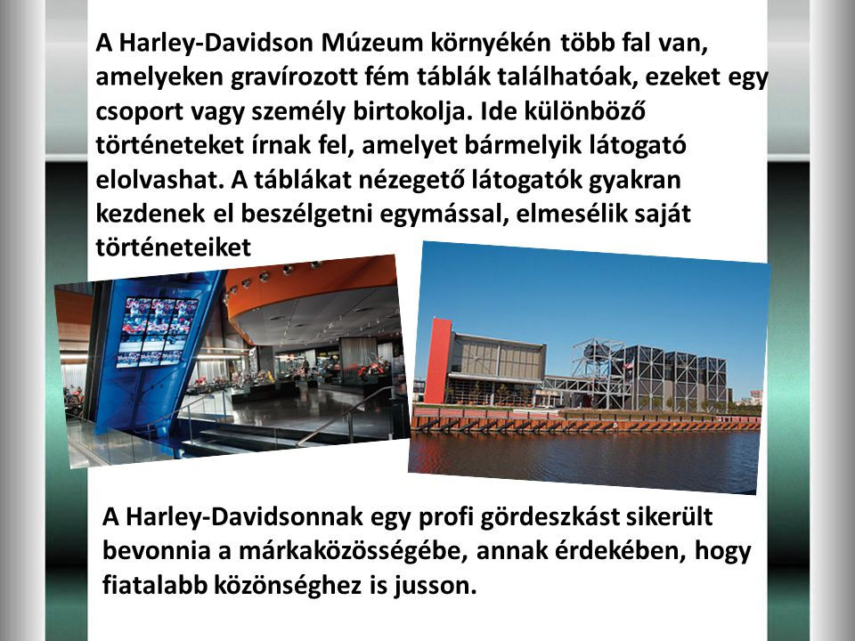 A Harley-Davidson Múzeum környékén több fal van, amelyeken gravírozott fém táblák találhatóak, ezeket egy csoport vagy személy birtokolja. Ide különböző történeteket írnak fel, amelyet bármelyik látogató elolvashat. A táblákat nézegető látogatók gyakran kezdenek el beszélgetni egymással, elmesélik saját történeteiket