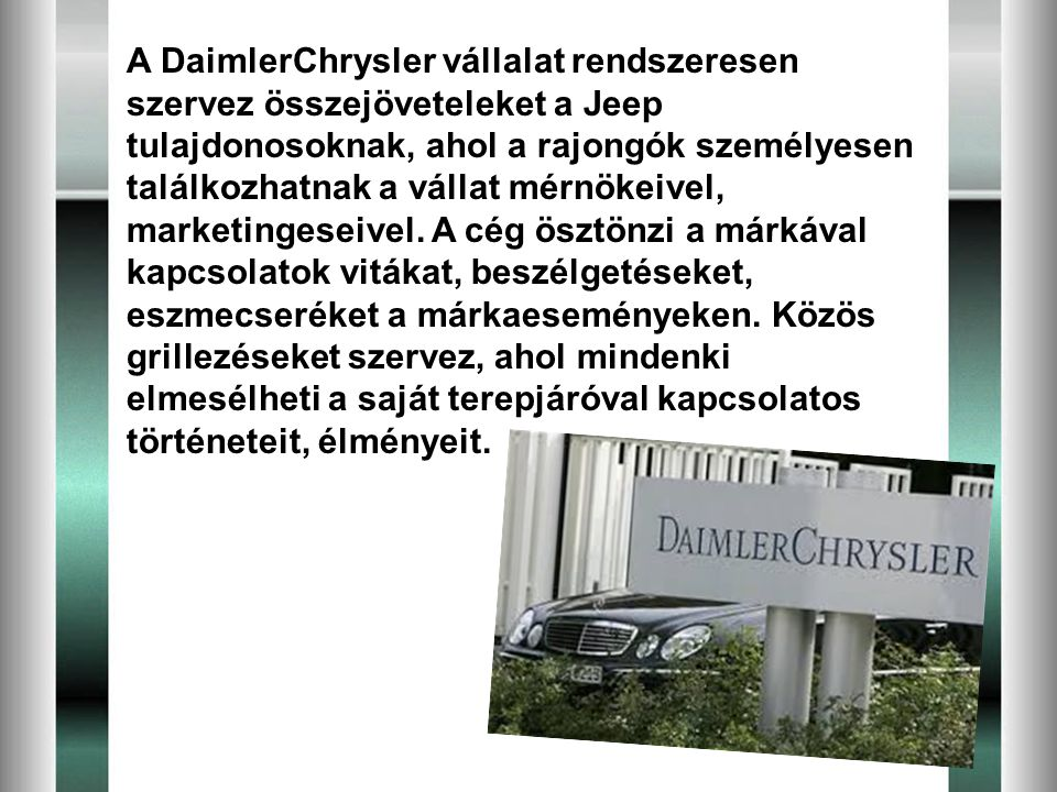 A DaimlerChrysler vállalat rendszeresen szervez összejöveteleket a Jeep tulajdonosoknak, ahol a rajongók személyesen találkozhatnak a vállat mérnökeivel, marketingeseivel.