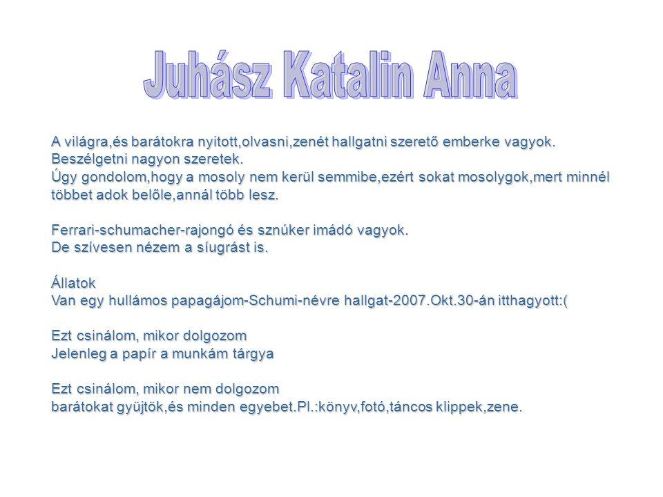 Juhász Katalin Anna A világra,és barátokra nyitott,olvasni,zenét hallgatni szerető emberke vagyok. Beszélgetni nagyon szeretek.