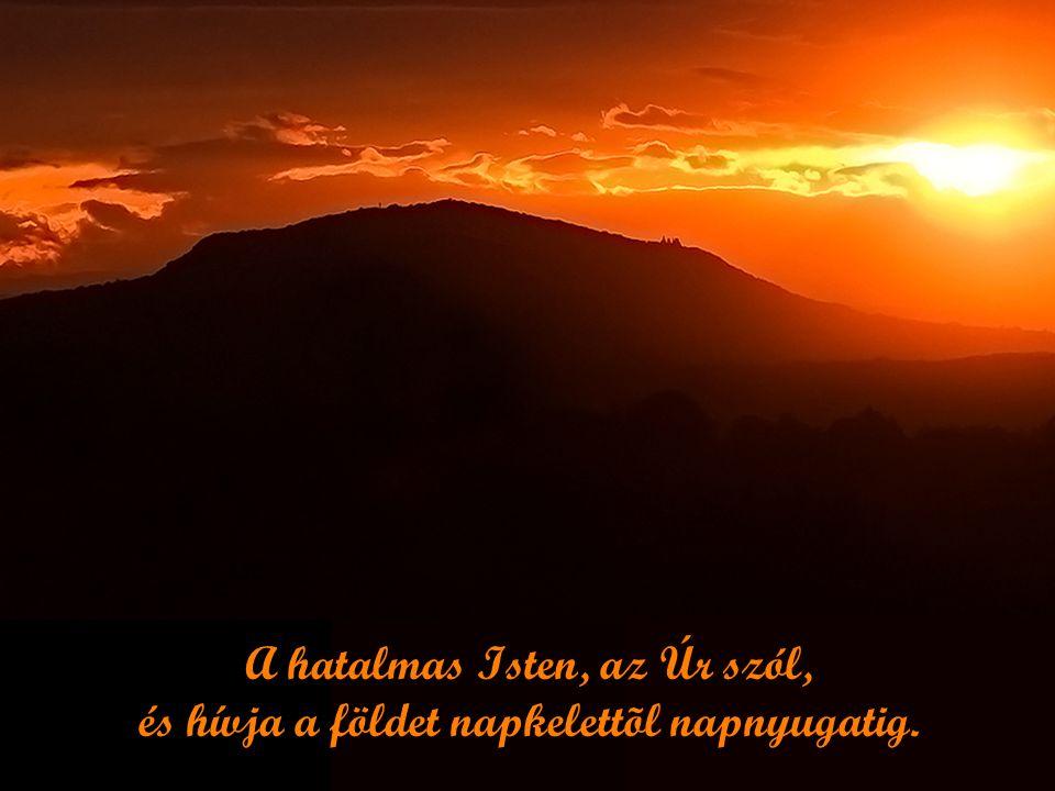 A hatalmas Isten, az Úr szól, és hívja a földet napkelettõl napnyugatig.