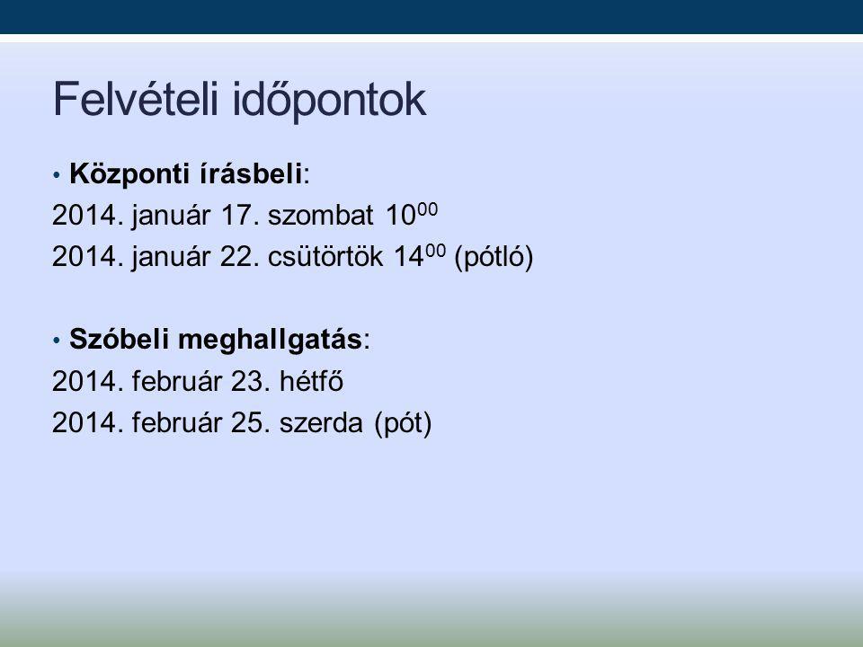 Felvételi időpontok Központi írásbeli: 2014. január 17. szombat 1000