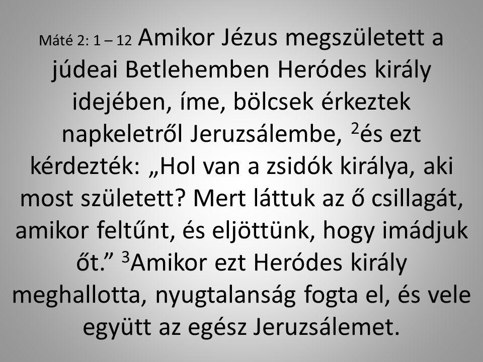"""Máté 2: 1 – 12 Amikor Jézus megszületett a júdeai Betlehemben Heródes király idejében, íme, bölcsek érkeztek napkeletről Jeruzsálembe, 2és ezt kérdezték: """"Hol van a zsidók királya, aki most született."""
