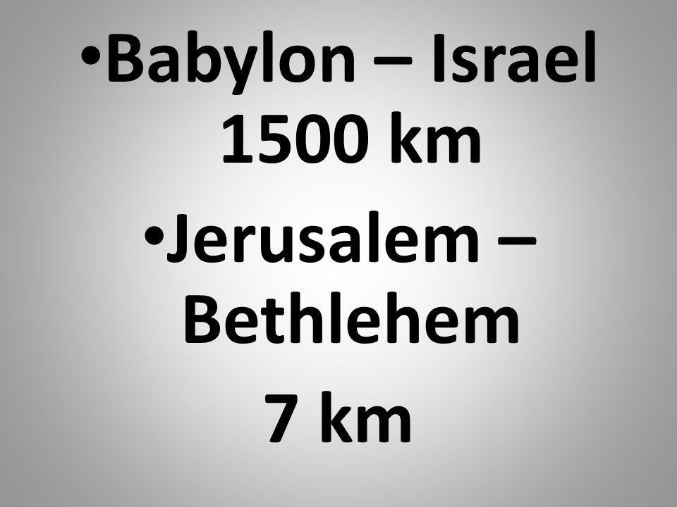 Babylon – Israel 1500 km Jerusalem – Bethlehem 7 km