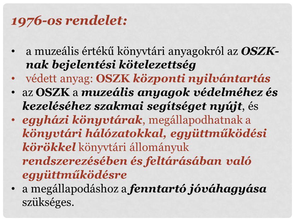 1976-os rendelet: a muzeális értékű könyvtári anyagokról az OSZK-nak bejelentési kötelezettség. védett anyag: OSZK központi nyilvántartás.