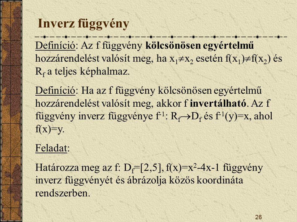 Inverz függvény Definíció: Az f függvény kölcsönösen egyértelmű hozzárendelést valósít meg, ha x1x2 esetén f(x1)f(x2) és Rf a teljes képhalmaz.