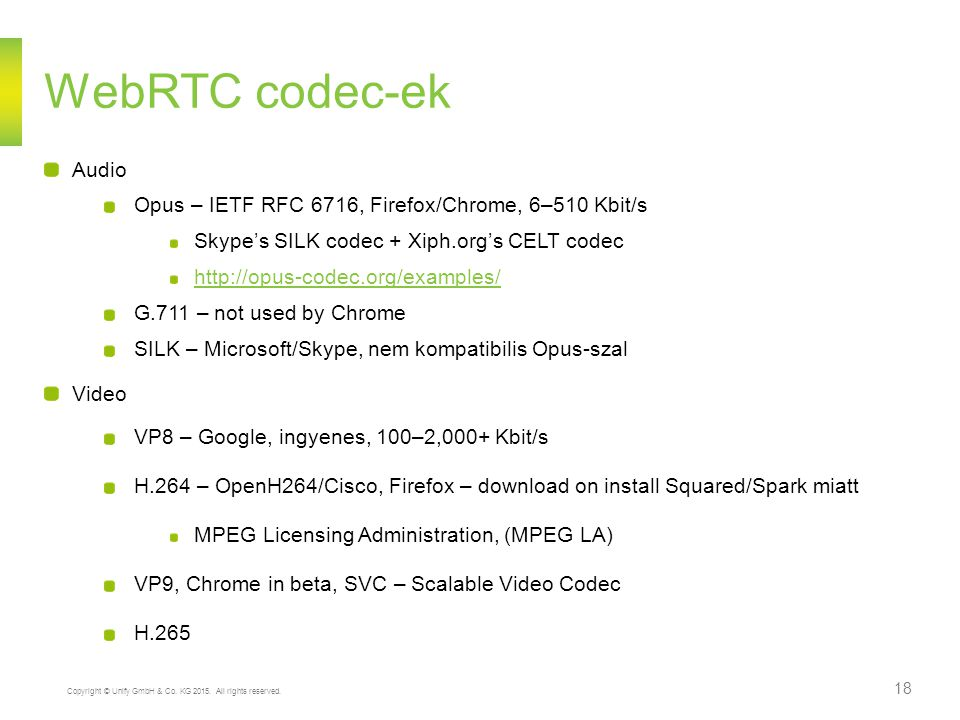 WebRTC codec-ek Audio. Opus – IETF RFC 6716, Firefox/Chrome, 6–510 Kbit/s. Skype's SILK codec + Xiph.org's CELT codec.