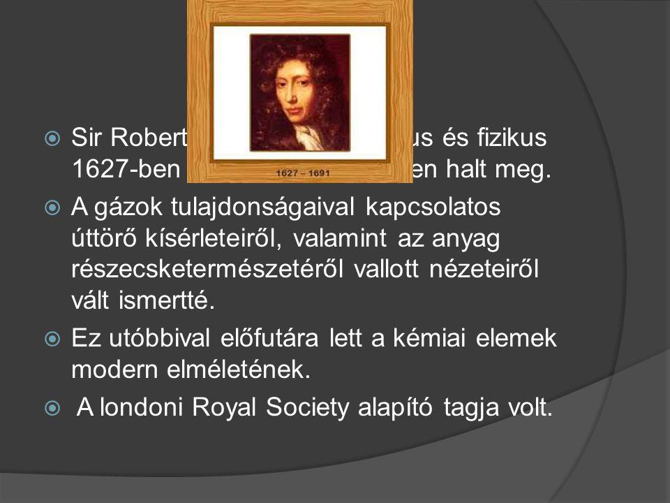 Sir Robert Boyle angol kémikus és fizikus 1627-ben született és 1691-ben halt meg.