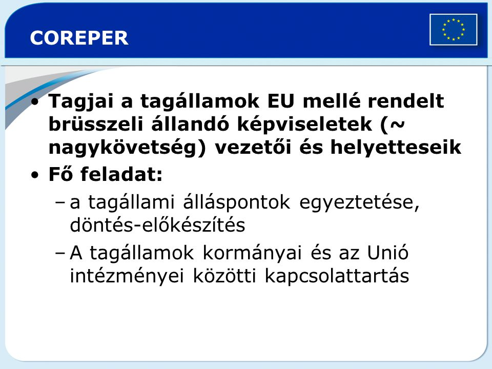 COREPER Tagjai a tagállamok EU mellé rendelt brüsszeli állandó képviseletek (~ nagykövetség) vezetői és helyetteseik.