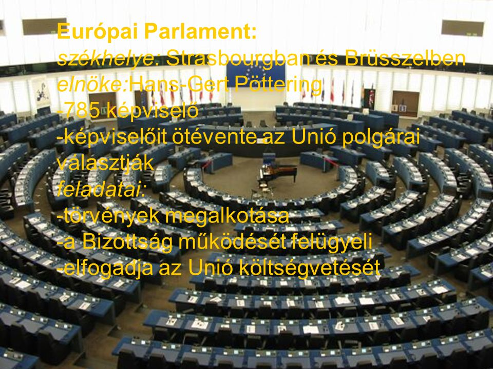 Európai Parlament: székhelye: Strasbourgban és Brüsszelben. elnöke:Hans-Gert Pöttering. -785 képviselő.