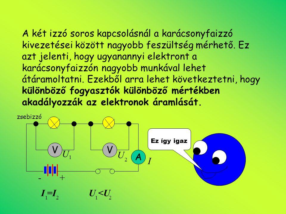 A két izzó soros kapcsolásnál a karácsonyfaizzó kivezetései között nagyobb feszültség mérhető. Ez azt jelenti, hogy ugyanannyi elektront a karácsonyfaizzón nagyobb munkával lehet átáramoltatni. Ezekből arra lehet következtetni, hogy különböző fogyasztók különböző mértékben akadályozzák az elektronok áramlását.
