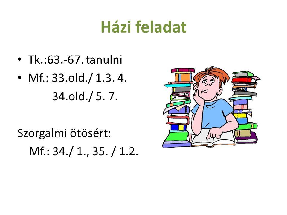 Házi feladat Tk.:63.-67. tanulni Mf.: 33.old./ 1.3. 4. 34.old./ 5. 7.