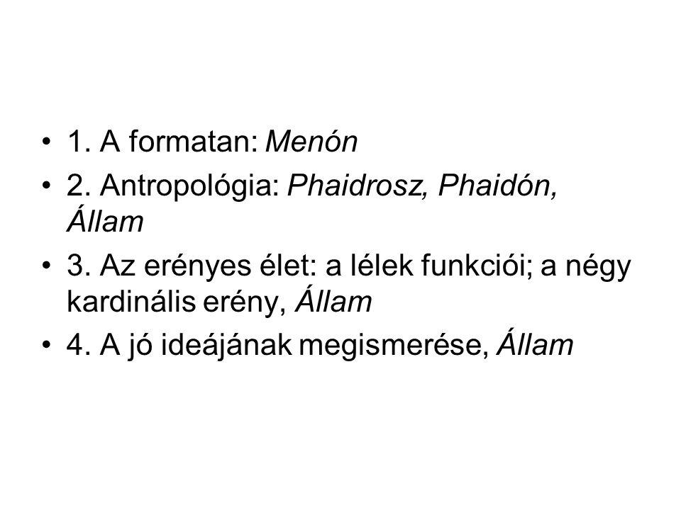 1. A formatan: Menón 2. Antropológia: Phaidrosz, Phaidón, Állam. 3. Az erényes élet: a lélek funkciói; a négy kardinális erény, Állam.