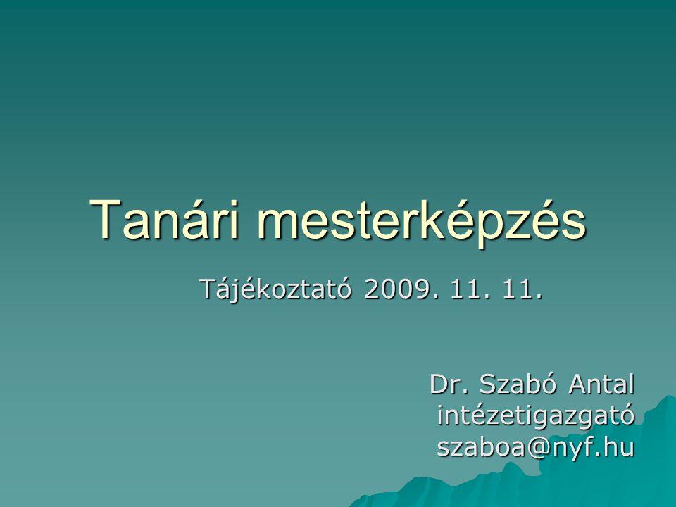 Tanári mesterképzés Tájékoztató 2009. 11. 11. Dr. Szabó Antal