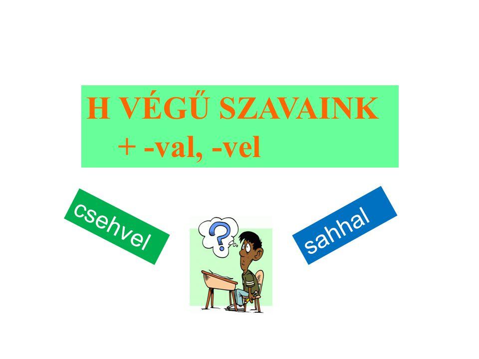 H VÉGŰ SZAVAINK + -val, -vel csehvel sahhal