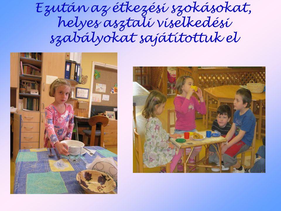 Ezután az étkezési szokásokat, helyes asztali viselkedési szabályokat sajátítottuk el