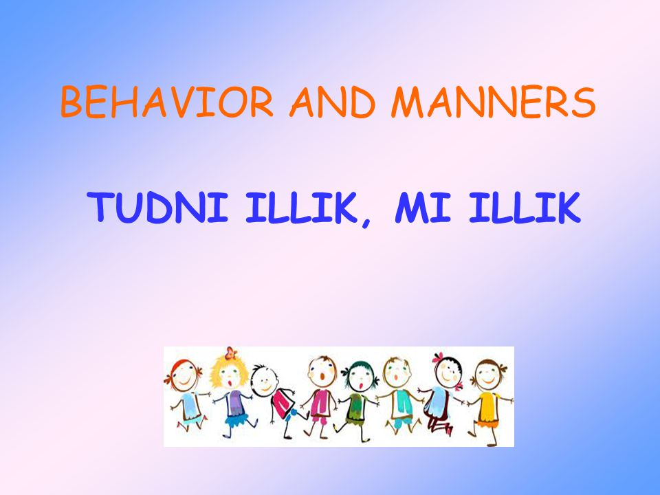 BEHAVIOR AND MANNERS TUDNI ILLIK, MI ILLIK