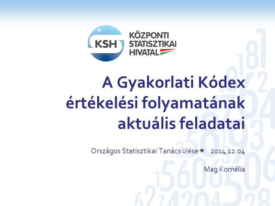 A Gyakorlati Kódex értékelési folyamatának aktuális feladatai Országos Statisztikai Tanács ülése 2014.12.04 Mag Kornélia