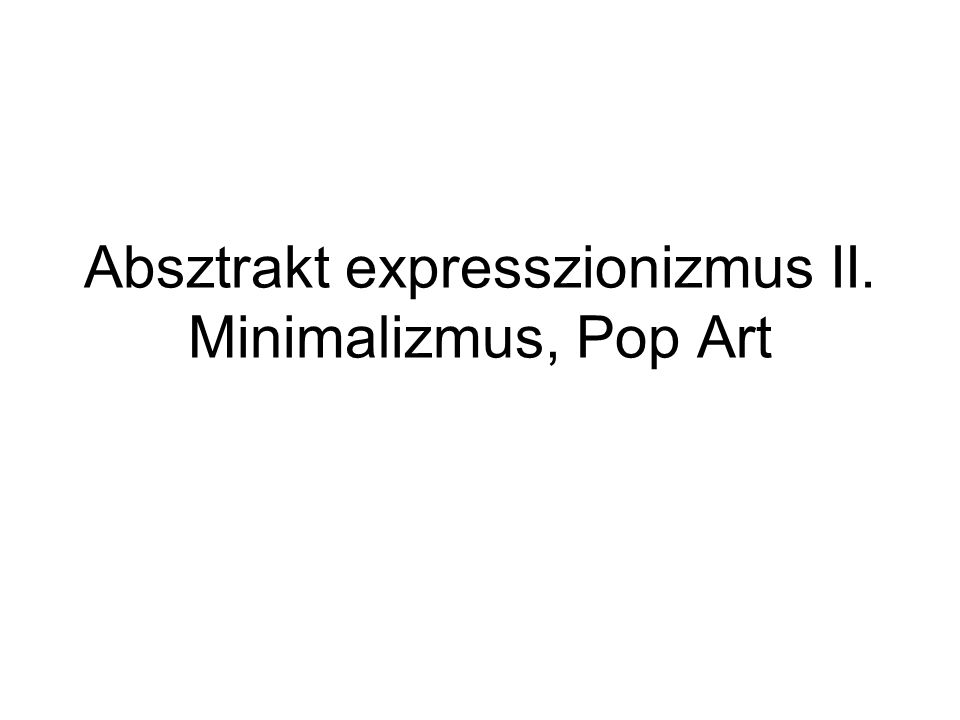 Absztrakt expresszionizmus II. Minimalizmus, Pop Art
