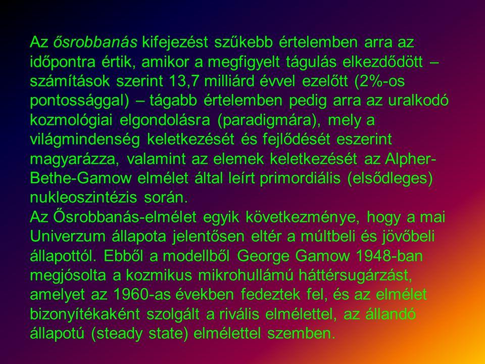 Az ősrobbanás kifejezést szűkebb értelemben arra az időpontra értik, amikor a megfigyelt tágulás elkezdődött – számítások szerint 13,7 milliárd évvel ezelőtt (2%-os pontossággal) – tágabb értelemben pedig arra az uralkodó kozmológiai elgondolásra (paradigmára), mely a világmindenség keletkezését és fejlődését eszerint magyarázza, valamint az elemek keletkezését az Alpher-Bethe-Gamow elmélet által leírt primordiális (elsődleges) nukleoszintézis során.