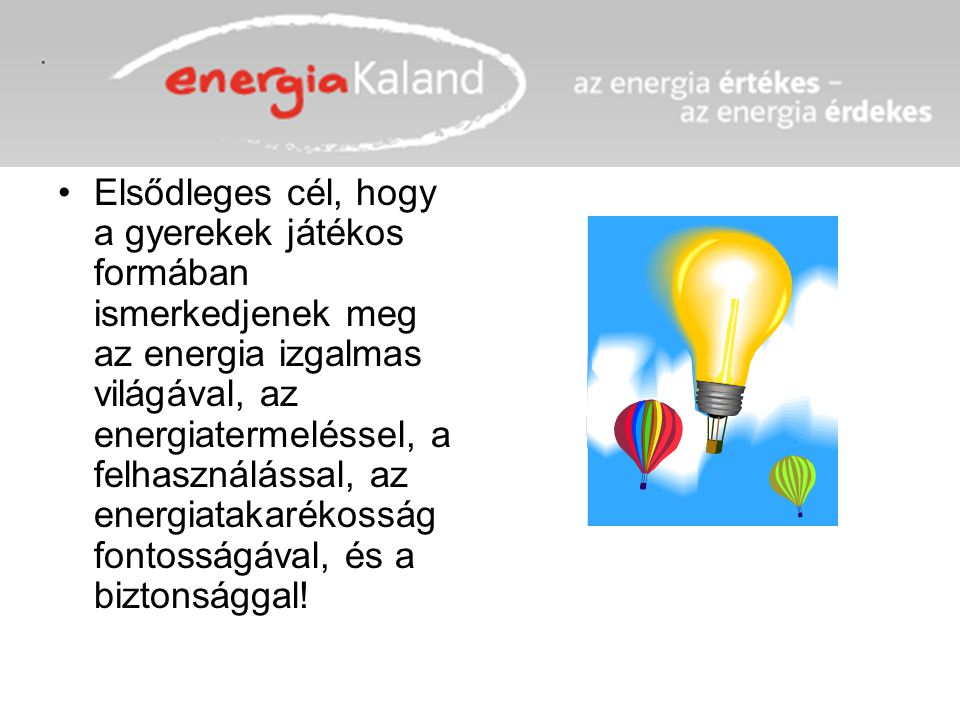 Elsődleges cél, hogy a gyerekek játékos formában ismerkedjenek meg az energia izgalmas világával, az energiatermeléssel, a felhasználással, az energiatakarékosság fontosságával, és a biztonsággal!