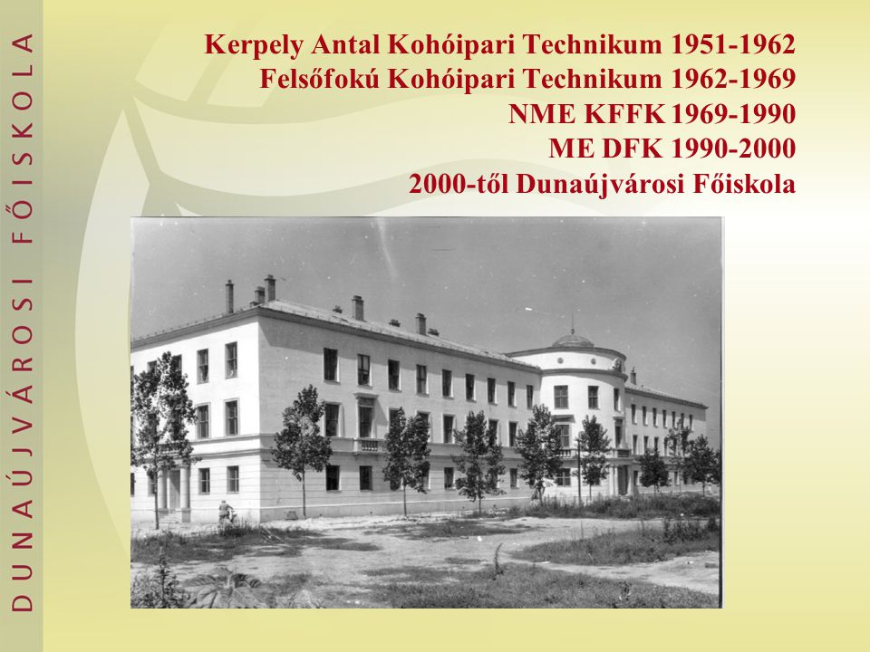 Kerpely Antal Kohóipari Technikum 1951-1962 Felsőfokú Kohóipari Technikum 1962-1969 NME KFFK 1969-1990 ME DFK 1990-2000 2000-től Dunaújvárosi Főiskola