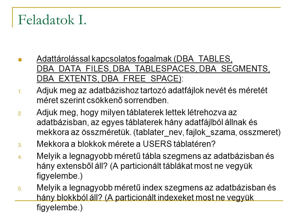 Feladatok I. Adattárolással kapcsolatos fogalmak (DBA_TABLES, DBA_DATA_FILES, DBA_TABLESPACES, DBA_SEGMENTS, DBA_EXTENTS, DBA_FREE_SPACE):