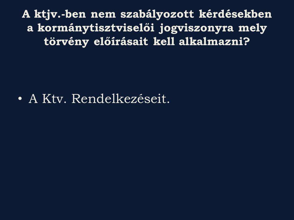 A ktjv.-ben nem szabályozott kérdésekben a kormánytisztviselői jogviszonyra mely törvény előírásait kell alkalmazni
