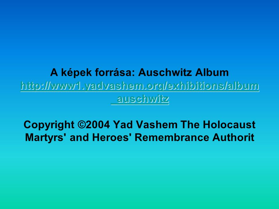 A képek forrása: Auschwitz Album http://www1. yadvashem