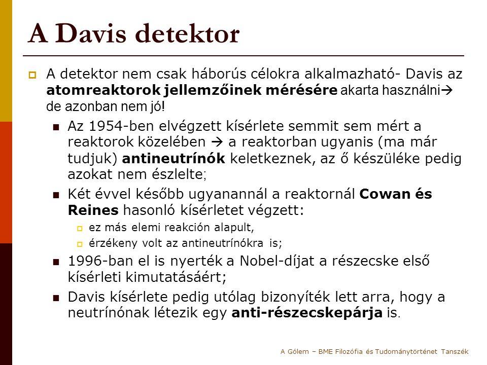A Davis detektor A detektor nem csak háborús célokra alkalmazható- Davis az atomreaktorok jellemzőinek mérésére akarta használni de azonban nem jó!