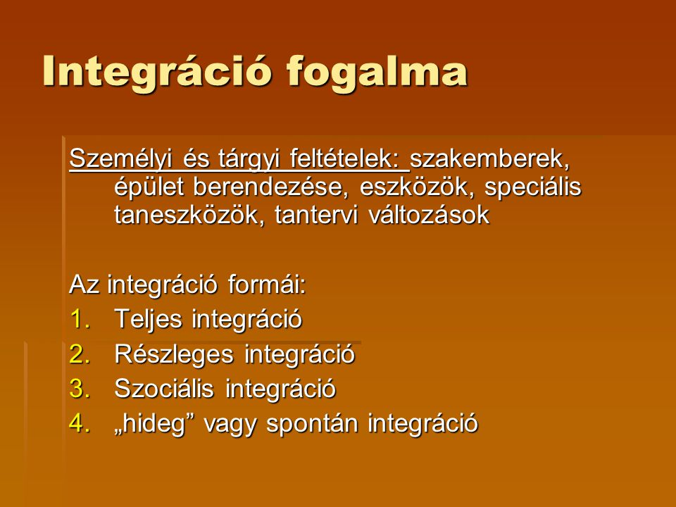 Integráció fogalma Személyi és tárgyi feltételek: szakemberek, épület berendezése, eszközök, speciális taneszközök, tantervi változások.