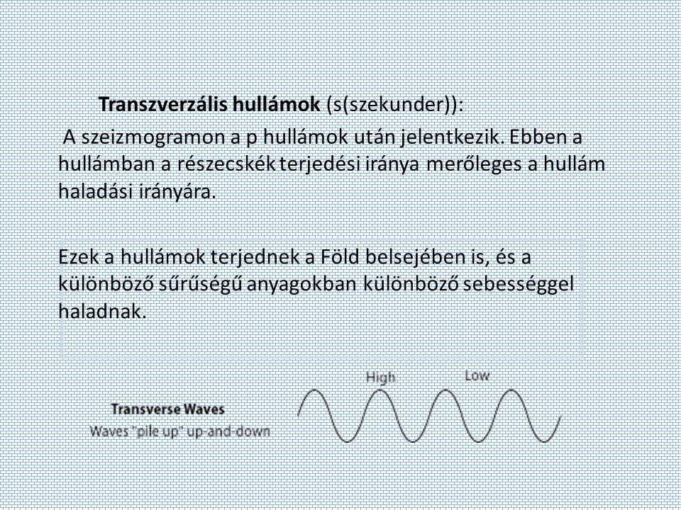 Transzverzális hullámok (s(szekunder)): A szeizmogramon a p hullámok után jelentkezik. Ebben a hullámban a részecskék terjedési iránya merőleges a hullám haladási irányára.