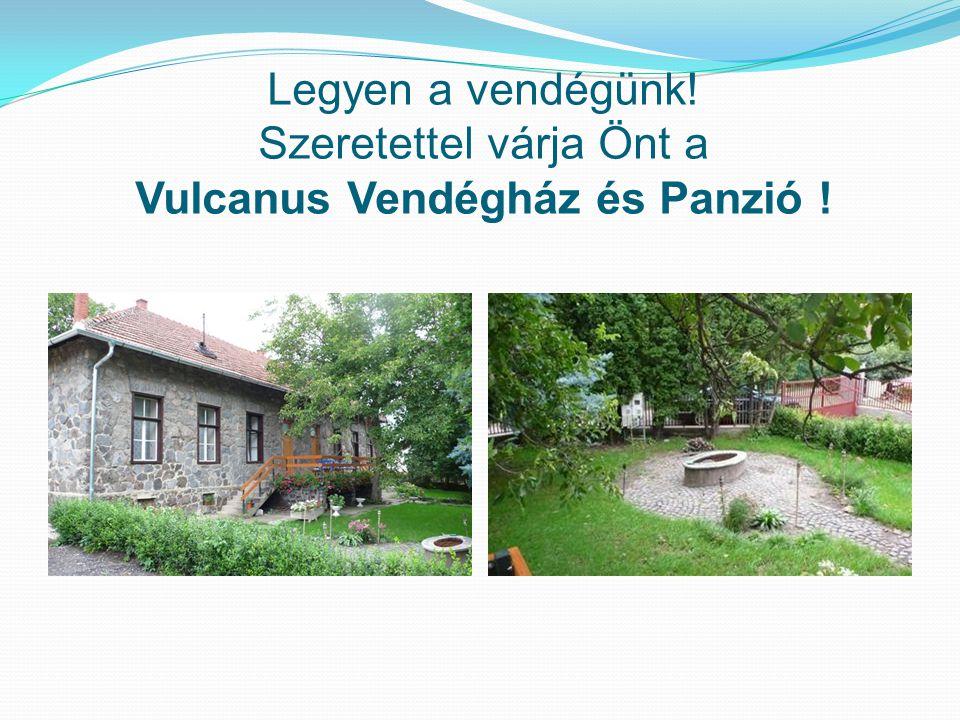 Legyen a vendégünk! Szeretettel várja Önt a Vulcanus Vendégház és Panzió !