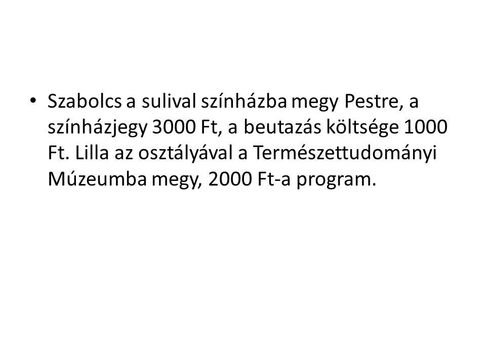 Szabolcs a sulival színházba megy Pestre, a színházjegy 3000 Ft, a beutazás költsége 1000 Ft.