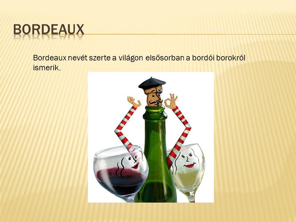 Bordeaux Bordeaux nevét szerte a világon elsősorban a bordói borokról ismerik.
