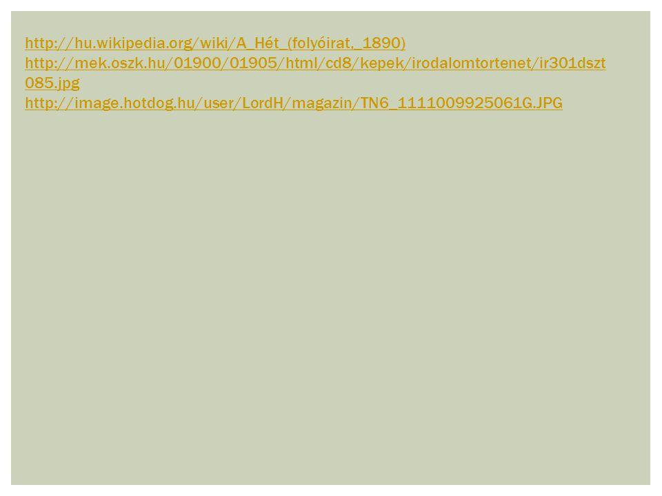http://hu.wikipedia.org/wiki/A_Hét_(folyóirat,_1890) http://mek.oszk.hu/01900/01905/html/cd8/kepek/irodalomtortenet/ir301dszt085.jpg.