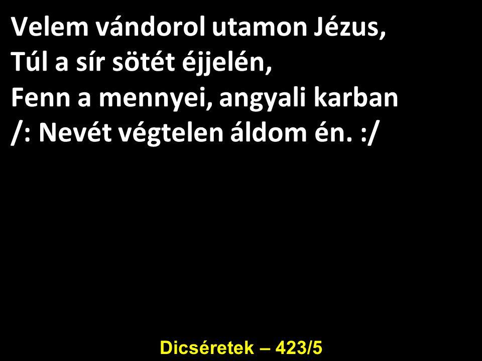 Velem vándorol utamon Jézus, Túl a sír sötét éjjelén, Fenn a mennyei, angyali karban /: Nevét végtelen áldom én. :/