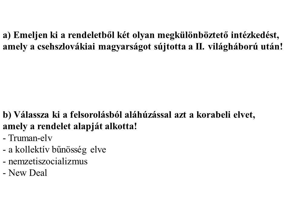 a) Emeljen ki a rendeletből két olyan megkülönböztető intézkedést, amely a csehszlovákiai magyarságot sújtotta a II. világháború után!