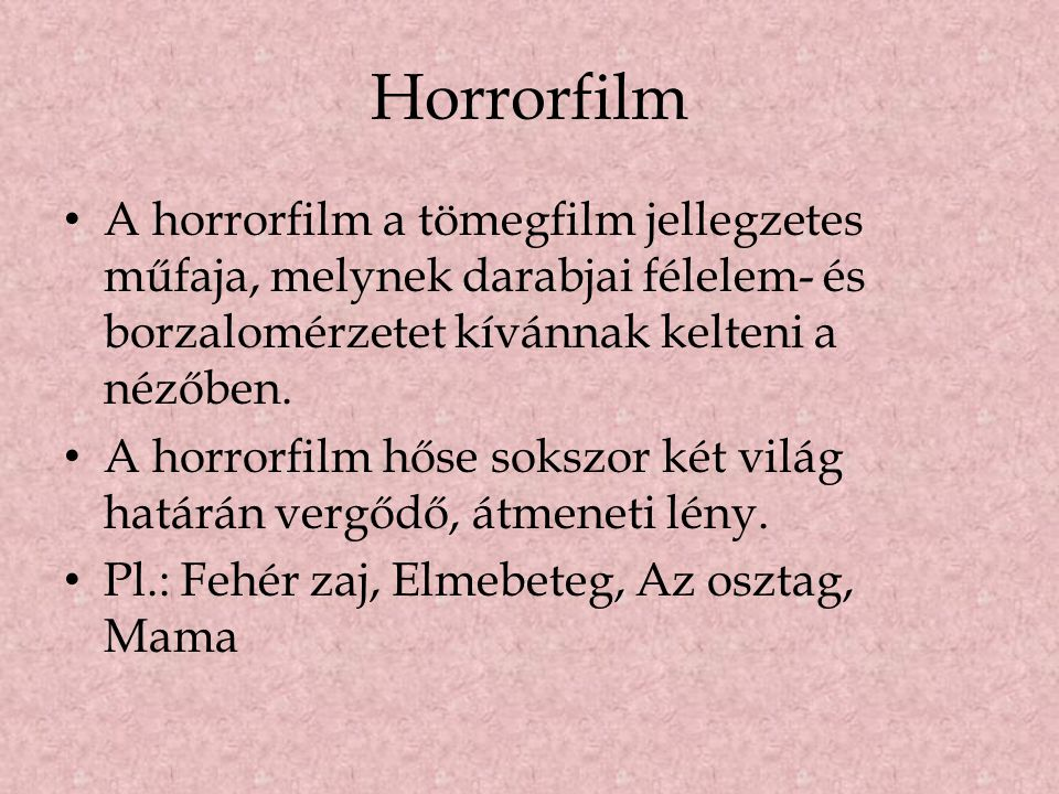 Horrorfilm A horrorfilm a tömegfilm jellegzetes műfaja, melynek darabjai félelem- és borzalomérzetet kívánnak kelteni a nézőben.