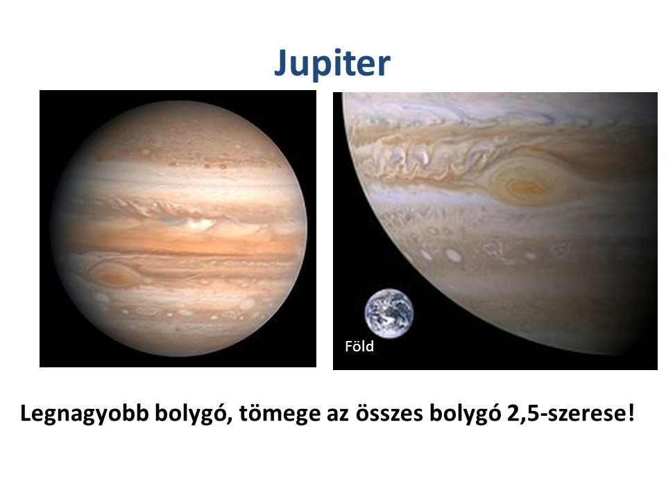 Jupiter Föld Legnagyobb bolygó, tömege az összes bolygó 2,5-szerese!