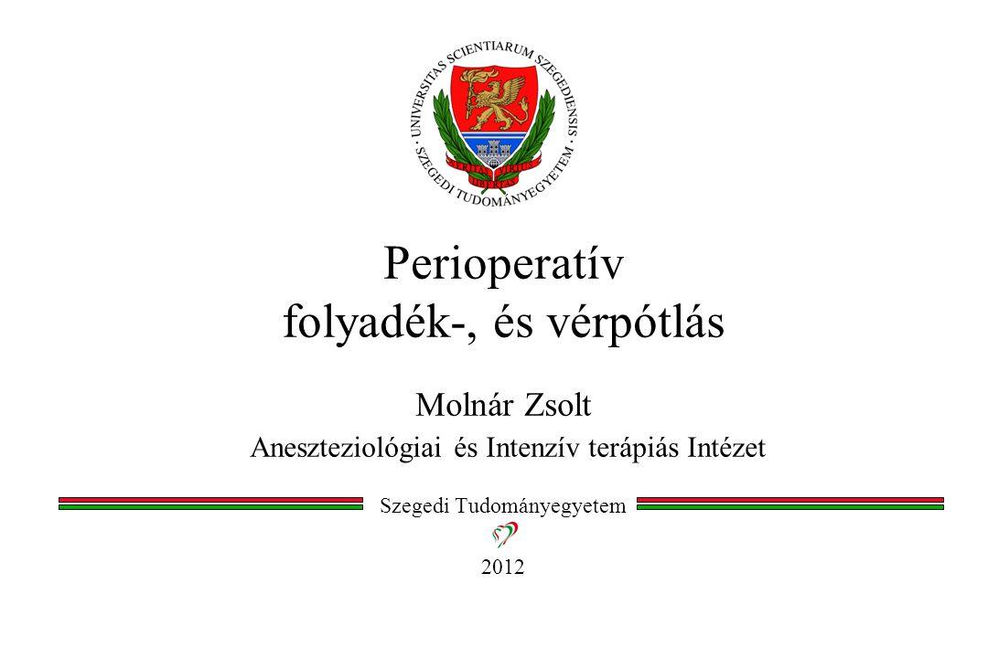 Perioperatív folyadék-, és vérpótlás Molnár Zsolt Aneszteziológiai és Intenzív terápiás Intézet Szegedi Tudományegyetem 2012