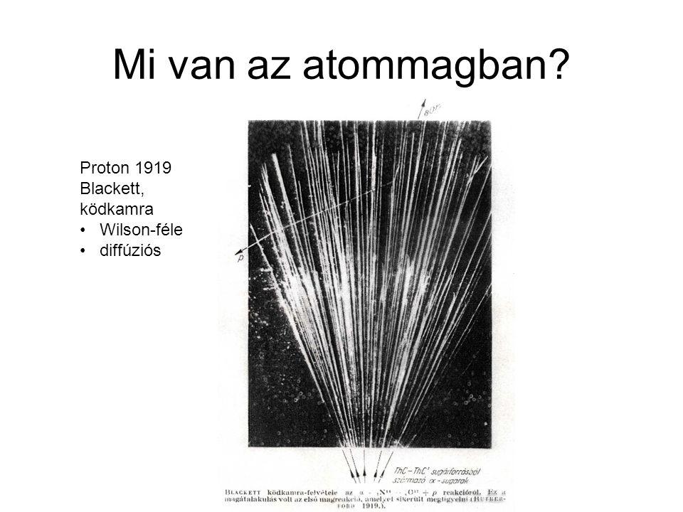 Mi van az atommagban Proton 1919 Blackett, ködkamra Wilson-féle