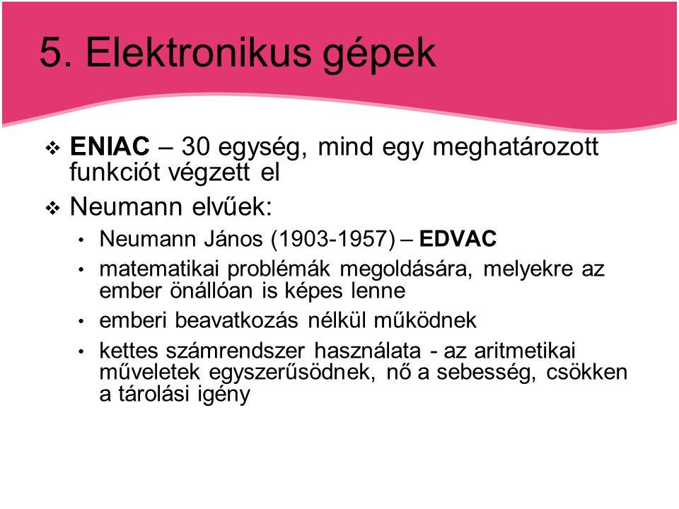 5. Elektronikus gépek ENIAC – 30 egység, mind egy meghatározott funkciót végzett el. Neumann elvűek: