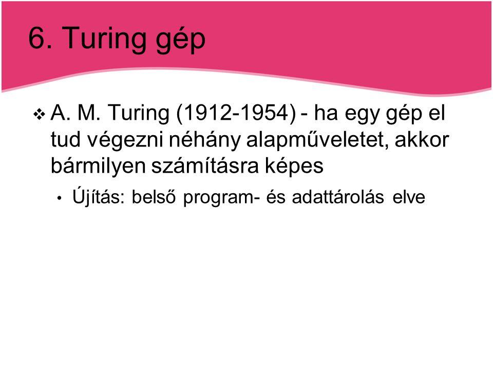 6. Turing gép A. M. Turing (1912-1954) - ha egy gép el tud végezni néhány alapműveletet, akkor bármilyen számításra képes.